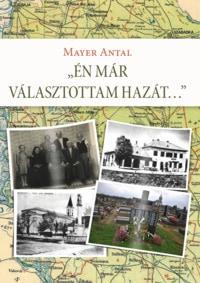 Mayer Antal: Én már választottam hazát.Személyes Történelem, 2018.
